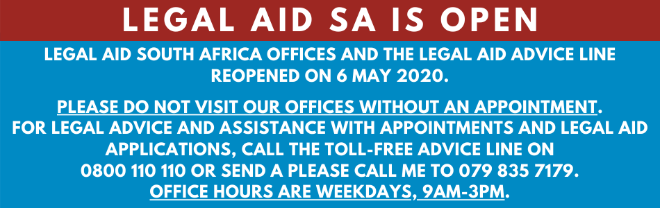 LEGAL AID SOUTH AFRICA OFFICES AND THE LEGAL AID ADVICE LINE REOPENED ON 6 MAY 2020.  PLEASEDO NOT VISIT OUR OFFICES without an appointment. FOR LEGAL ADVICE AND ASSISTANCE WITH APPOINTMENTS AND LEGAL AID APPLICATIONS, CALL THE TOLL-FREE ADVICE LINE on 0800 110 110 or send a please call me to 079 835 7179. OFFICE HOURS ARE WEEKDAYS, 9AM-3PM.