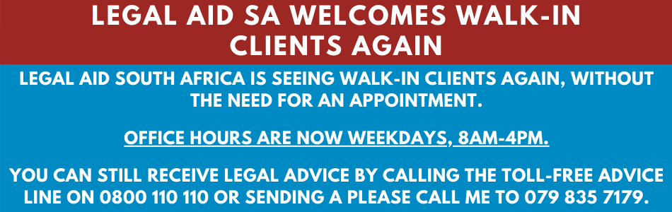 LEGAL AID SOUTH AFRICA IS SEEING WALK-IN CLIENTS AGAIN, WITHOUT THE NEED FOR AN APPOINTMENT.  OFFICE HOURS ARE NOW WEEKDAYS, 8AM-4PM.  YOU CAN STILL RECEIVE LEGAL ADVICE BY CALLING THE TOLL-FREE ADVICE LINE on 0800 110 110 or SENDING a please call me to 079 835 7179.