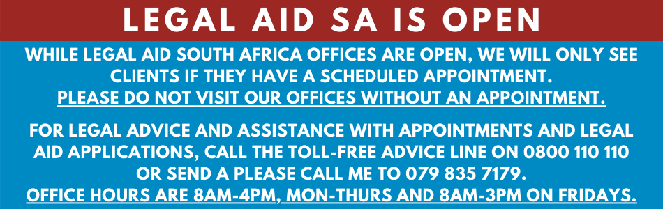 While Legal Aid SA offices are open, we will only see clients if they have a scheduled appointment. Please do not visit our offices without an appointment. Appointments can be scheduled through the Legal Aid Advice Line 0800 110 110 or by sending a Please Call Me to 079 835 7179.