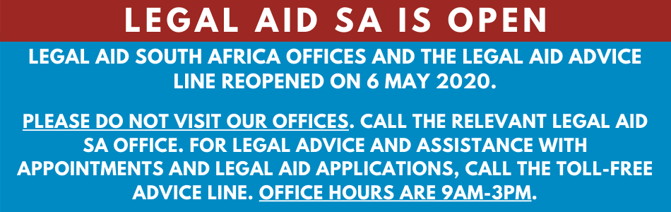 LEGAL AID SOUTH AFRICA OFFICES AND THE LEGAL AID ADVICE LINE REOPENED ON 6 MAY 2020.  PLEASE DO NOT VISIT OUR OFFICES. CALL THE RELEVANT LEGAL AID SA OFFICE. FOR LEGAL ADVICE AND ASSISTANCE WITH APPOINTMENTS AND LEGAL AID APPLICATIONS, CALL THE TOLL-FREE ADVICE LINE. OFFICE HOURS ARE 9AM-3PM.
